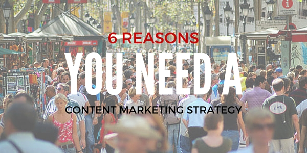 6 reasons you need a content marketing strategy