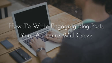 How To Write Engaging Blog Posts Your Audience Will Crave